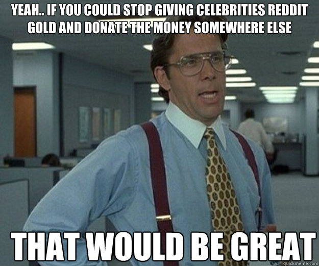 Yeah.. if you could stop giving celebrities reddit gold and donate the money somewhere else  THAT WOULD BE GREAT - Yeah.. if you could stop giving celebrities reddit gold and donate the money somewhere else  THAT WOULD BE GREAT  that would be great