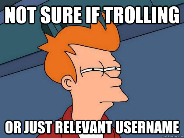 Not sure if trolling Or just relevant username - Not sure if trolling Or just relevant username  Futurama Fry