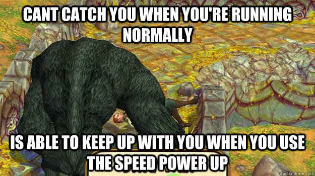 cant catch you when you're running normally is able to keep up with you when you use the speed power up - cant catch you when you're running normally is able to keep up with you when you use the speed power up  temple run logic