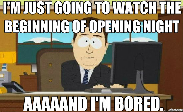 I'm just going to watch the beginning of opening night AAAaAND i'm bored. - I'm just going to watch the beginning of opening night AAAaAND i'm bored.  aaaand its gone
