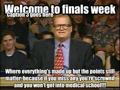 Welcome to finals week Where everything's made up but the points still matter, because if you miss any you're screwed and you won't get into medical school!!! Caption 3 goes here  Its time to play drew carey