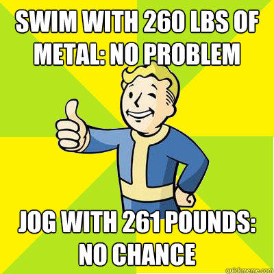 Swim with 260 lbs of metal: No problem Jog with 261 pounds:  no chance  Fallout new vegas