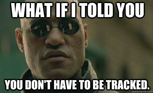 What if i told you You don't have to be tracked.