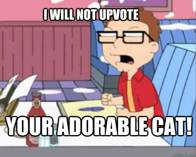 I WILL NOT UPVOTE YOUR ADORABLE CAT!
