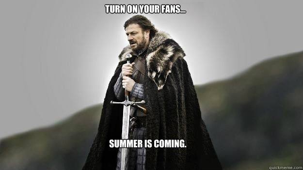 Turn on your fans... Summer is coming. - Turn on your fans... Summer is coming.  Ned stark winter is coming