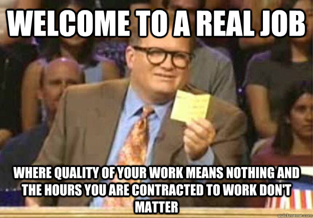 Welcome to a real job where quality of your work means nothing and the hours you are contracted to work don't matter - Welcome to a real job where quality of your work means nothing and the hours you are contracted to work don't matter  Welcome to