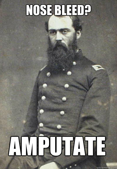 Nose bleed? amputate  Civil War Doctor
