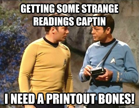GETTING SOME STRANGE READINGS CAPTIN I NEED A PRINTOUT BONES! - GETTING SOME STRANGE READINGS CAPTIN I NEED A PRINTOUT BONES!  star trek stupid