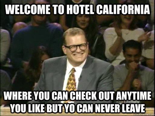014c41ffec388a9aa5da938b53f3b11c60d71f476a8716cd6e5bd499a2649115 welcome to hotel california where you can check out anytime you,Hotel California Meme