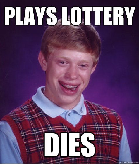 plays lottery dies - plays lottery dies  Bad Luck Brian