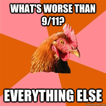What's worse than 9/11? Everything else  Anti-Joke Chicken