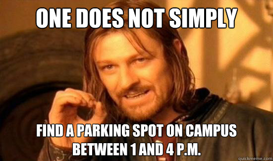 One Does Not Simply find a parking spot on campus  between 1 and 4 p.m. - One Does Not Simply find a parking spot on campus  between 1 and 4 p.m.  Boromir