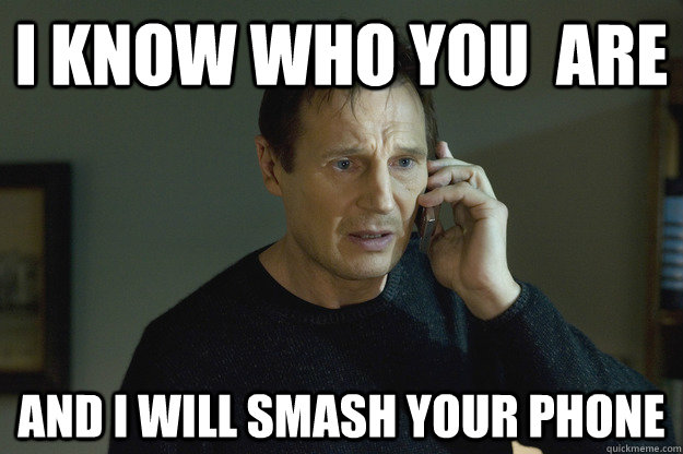 I Know who you  are And I will smash your phone - I Know who you  are And I will smash your phone  Taken Liam Neeson