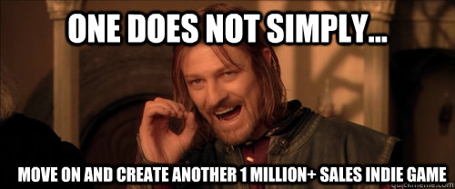 One does not simply... move on and create another 1 million+ sales indie game