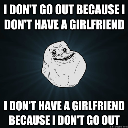 I don't go out because I don't have a girlfriend  I Don't have a girlfriend because i don't go out - I don't go out because I don't have a girlfriend  I Don't have a girlfriend because i don't go out  Forever Alone