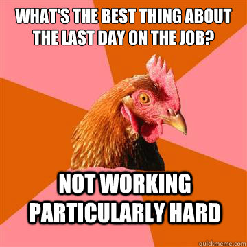 What's the best thing about the last day on the job? Not working particularly hard - What's the best thing about the last day on the job? Not working particularly hard  Anti-Joke Chicken