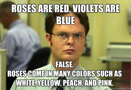 Roses are red, Violets are blue False. Roses come in many colors such as white, yellow, peach, and pink.  Dwight
