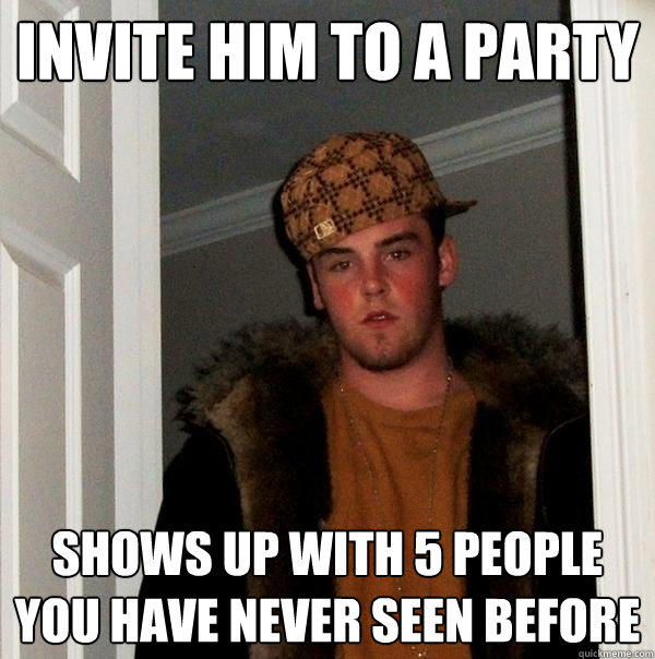 Invite him to a party shows up with 5 people you have never seen before - Invite him to a party shows up with 5 people you have never seen before  Scumbag Steve