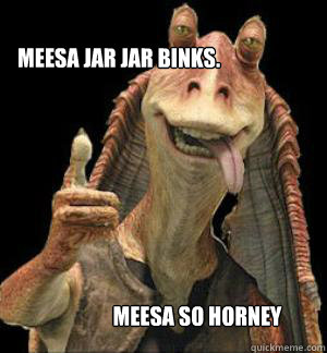 MEESA JAR JAR BINKS. MEESA SO HORNEY