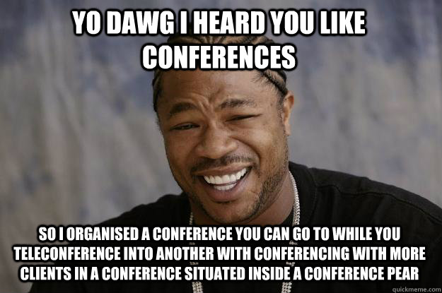 Yo Dawg I heard you like conferences so I organised a conference you can go to while you teleconference into another with conferencing with more clients in a conference situated inside a conference pear - Yo Dawg I heard you like conferences so I organised a conference you can go to while you teleconference into another with conferencing with more clients in a conference situated inside a conference pear  Xzibit meme