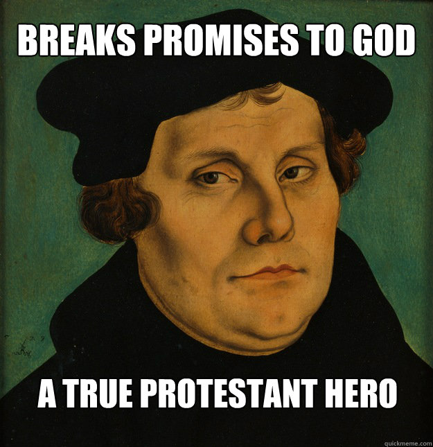 breaks promises to god a true protestant hero  Martin Luther