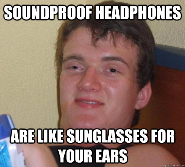 Soundproof headphones are like sunglasses for your ears - Soundproof headphones are like sunglasses for your ears  10 Guy