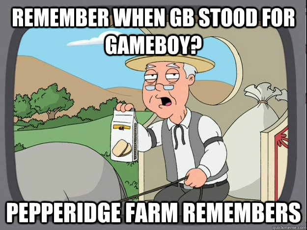 Remember when GB stood for gameboy? Pepperidge farm remembers - Remember when GB stood for gameboy? Pepperidge farm remembers  Pepperidge Farm Remembers