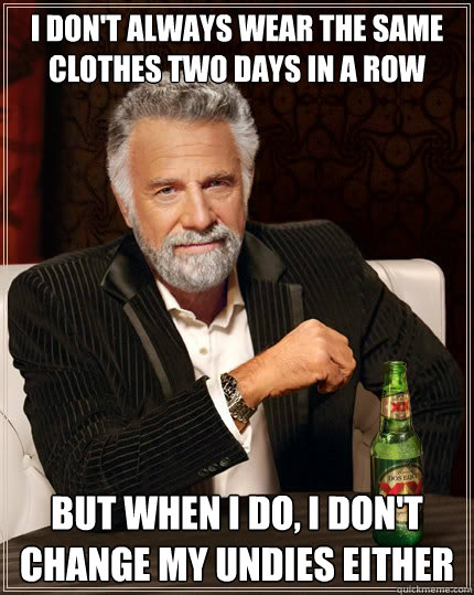 I don't always wear the same clothes two days in a row But when i do, i don't change my undies either - I don't always wear the same clothes two days in a row But when i do, i don't change my undies either  The Most Interesting Man In The World