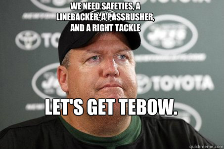 We need safeties, a linebacker, a passrusher, and a right tackle Let's get Tebow.  New York Jets