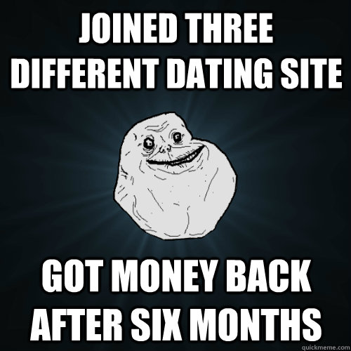 Joined three different dating site got money back after six months - Joined three different dating site got money back after six months  Forever Alone