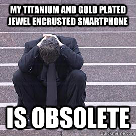 My titanium and gold plated jewel encrusted smartphone  is obsolete