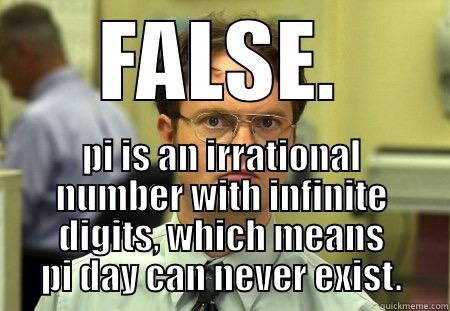 FALSE. PI IS AN IRRATIONAL NUMBER WITH INFINITE DIGITS, WHICH MEANS PI DAY CAN NEVER EXIST. Schrute