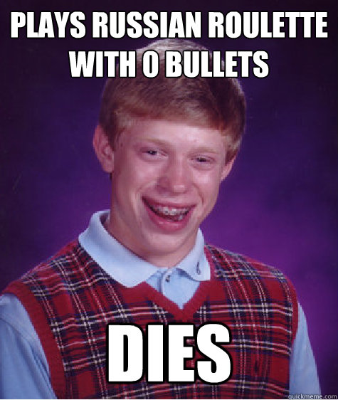 Plays Russian Roulette with 0 bullets DIES - Plays Russian Roulette with 0 bullets DIES  Bad Luck Brian