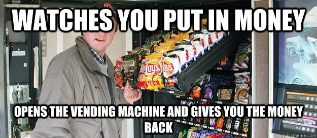 Watches you put in money Opens the vending machine and gives you the money back - Watches you put in money Opens the vending machine and gives you the money back  Good Guy Vending Machine Technician