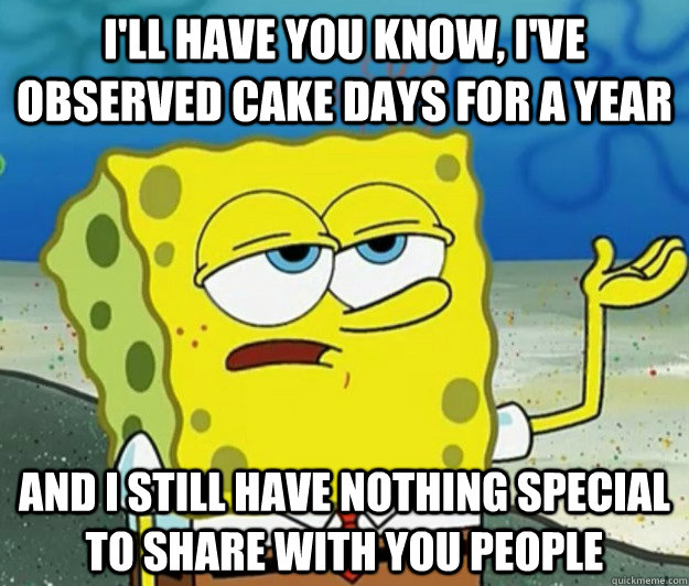 I'll have you know, I've observed cake days for a year and i still have nothing special to share with you people - I'll have you know, I've observed cake days for a year and i still have nothing special to share with you people  Tough Spongebob