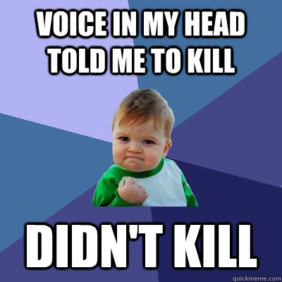 Voice in my head told me to kill  didn't kill - Voice in my head told me to kill  didn't kill  Success Kid