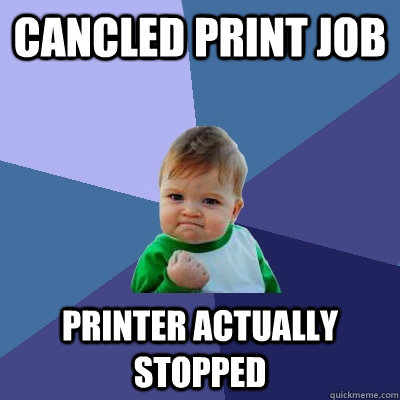 Cancled Print Job printer actually stopped - Cancled Print Job printer actually stopped  Success Kid