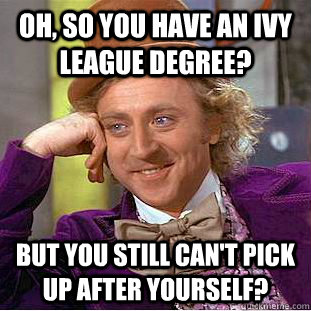 Oh, so you have an Ivy League Degree? But you still can't pick up after yourself?  Condescending Wonka