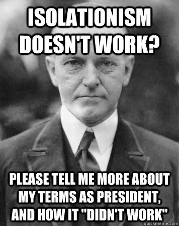 ISOLATIONISM DOESN'T WORK? PLEASE TELL ME MORE ABOUT MY TERMS AS PRESIDENT, AND HOW IT