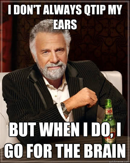 I don't always qTip my ears But when I do, I go for the brain - I don't always qTip my ears But when I do, I go for the brain  The Most Interesting Man In The World