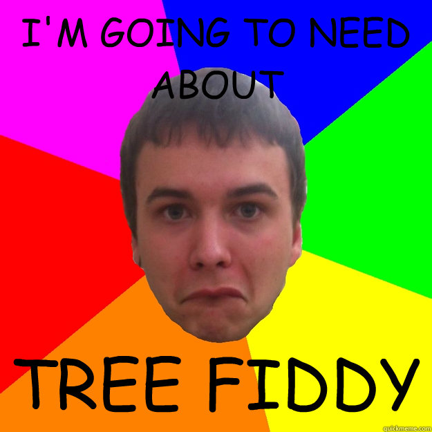I'M GOING TO NEED ABOUT TREE FIDDY - Meme Matt - quickmeme