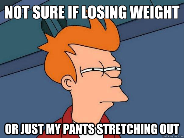 Not sure if losing weight  Or just my pants stretching out - Not sure if losing weight  Or just my pants stretching out  Futurama Fry