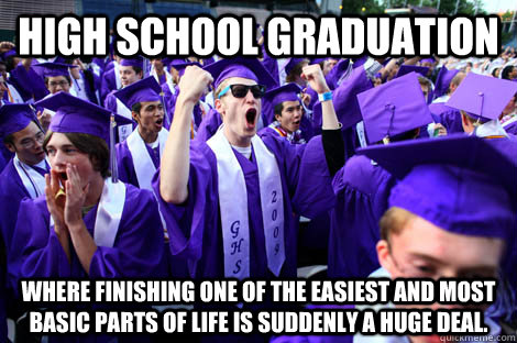 HIGH SCHOOL GRADUATION Where finishing one of the easiest and most basic parts of life is suddenly a huge deal. - HIGH SCHOOL GRADUATION Where finishing one of the easiest and most basic parts of life is suddenly a huge deal.  Misc