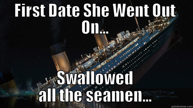 FIRST DATE SHE WENT OUT ON... SWALLOWED ALL THE SEAMEN... Careful with the tip