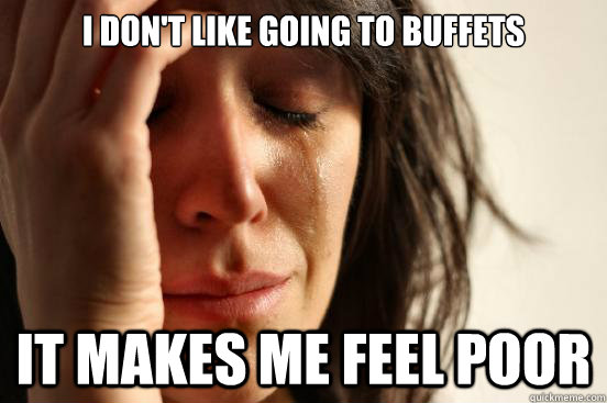 i don't like going to buffets it makes me feel poor - i don't like going to buffets it makes me feel poor  First World Problems