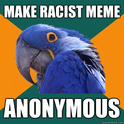 make racist meme anonymous - make racist meme anonymous  Paranoid Parrot