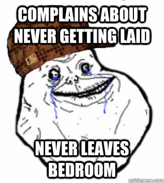 Complains about never getting laid Never Leaves Bedroom - Complains about never getting laid Never Leaves Bedroom  Scumbag Forever Alone
