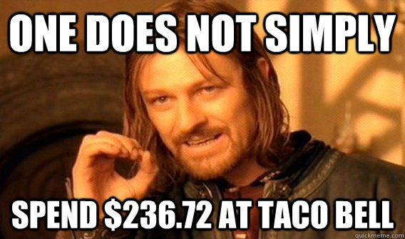 ONE DOES NOT SIMPLY  SPEND $236.72 AT TACO BELL - ONE DOES NOT SIMPLY  SPEND $236.72 AT TACO BELL  ONE DOES NOT SIMPLY SLIDE TO ULOCK