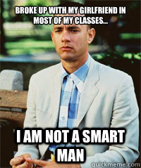 Broke up with my girlfriend in most of my classes... I am not a smart man   Forrest Gump