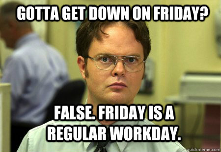 Gotta Get Down on Friday? False. Friday is a regular workday. - Gotta Get Down on Friday? False. Friday is a regular workday.  Schrute